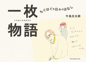 【終了】11/7(土)『一枚物語 -ちぐはぐな日々のはなし-』牛島光太郎さんトークイベント&11/1(日)~11/29(日)展覧会開催