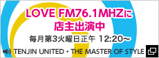 LOVE FM76.1MHZに店主出演中 毎月第4火曜日正午 12:20~ TENJIN UNITED・THE MASTER OF STYLE